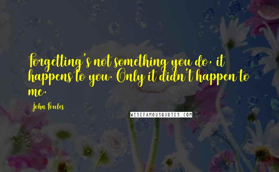 John Fowles quotes: Forgetting's not something you do, it happens to you. Only it didn't happen to me.