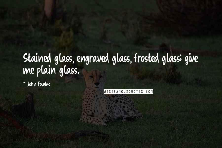 John Fowles quotes: Stained glass, engraved glass, frosted glass; give me plain glass.