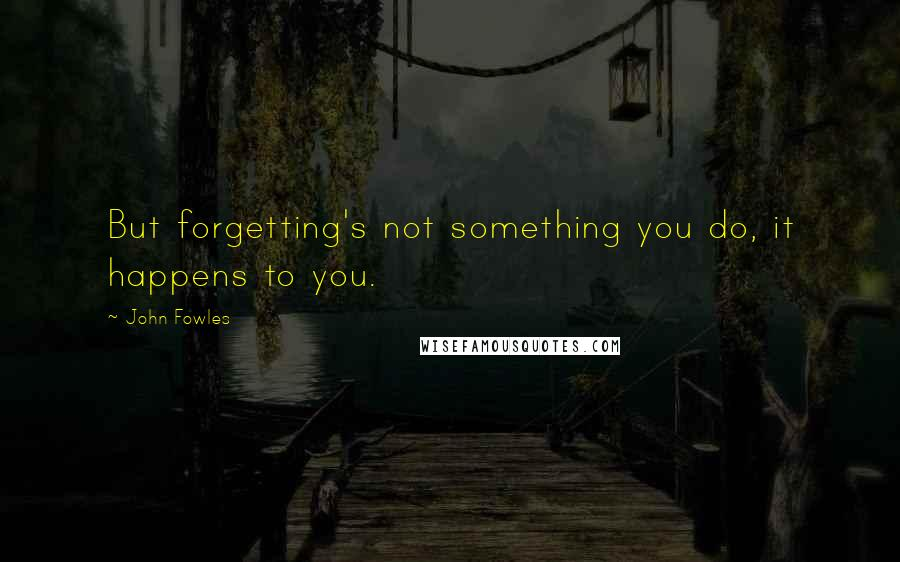 John Fowles quotes: But forgetting's not something you do, it happens to you.
