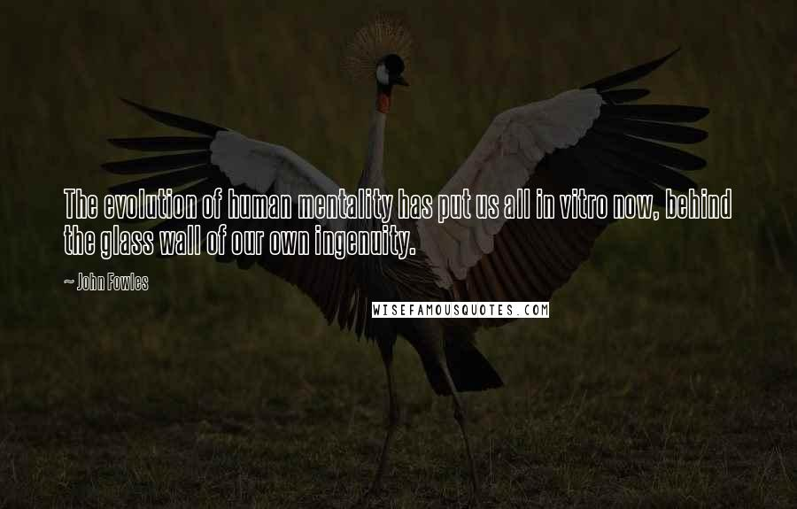 John Fowles quotes: The evolution of human mentality has put us all in vitro now, behind the glass wall of our own ingenuity.