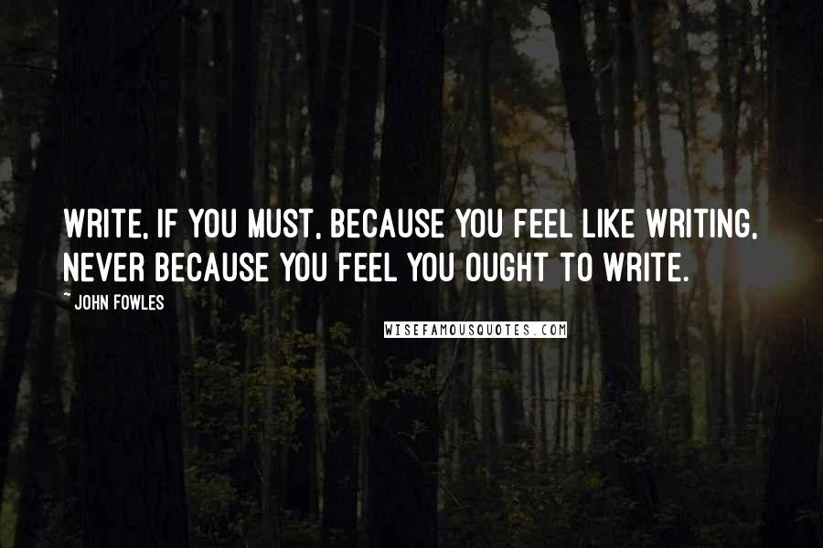 John Fowles quotes: Write, if you must, because you feel like writing, never because you feel you ought to write.