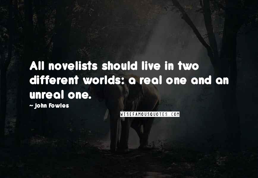 John Fowles quotes: All novelists should live in two different worlds: a real one and an unreal one.