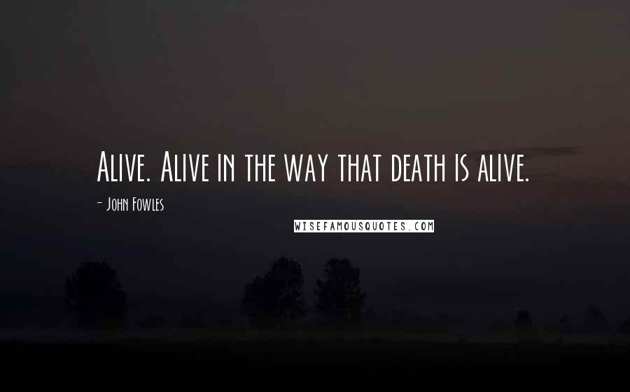 John Fowles quotes: Alive. Alive in the way that death is alive.