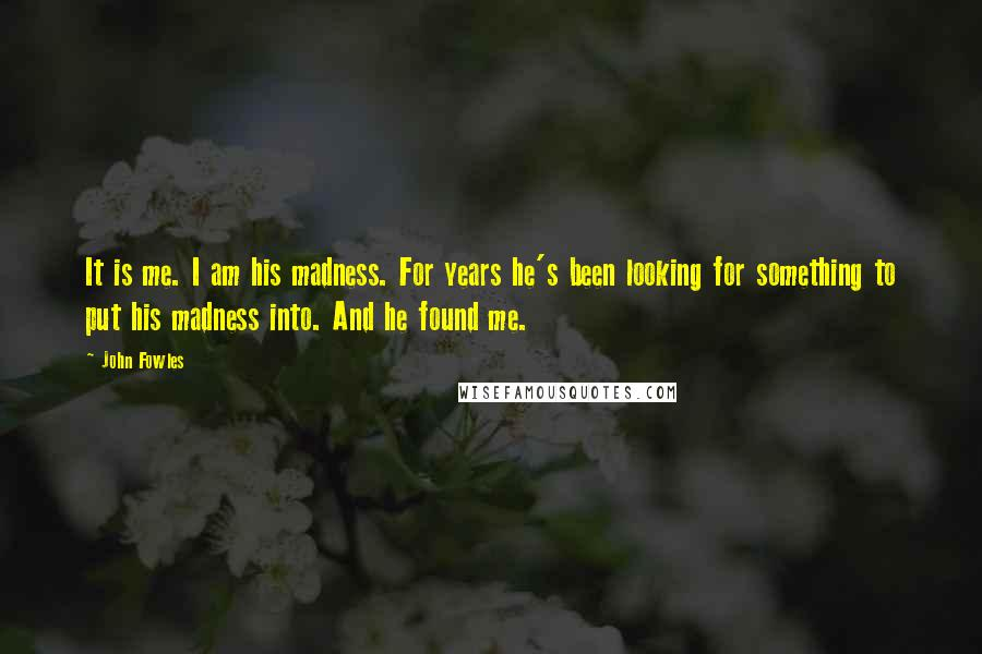 John Fowles quotes: It is me. I am his madness. For years he's been looking for something to put his madness into. And he found me.