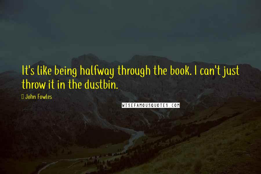 John Fowles quotes: It's like being halfway through the book. I can't just throw it in the dustbin.