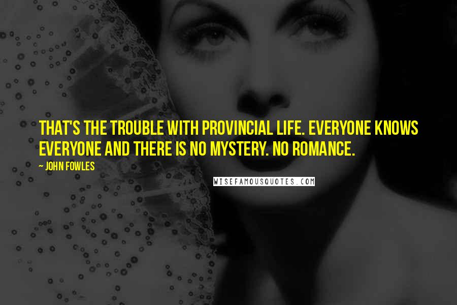 John Fowles quotes: That's the trouble with provincial life. Everyone knows everyone and there is no mystery. No romance.