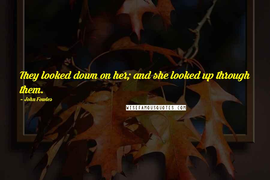John Fowles quotes: They looked down on her; and she looked up through them.