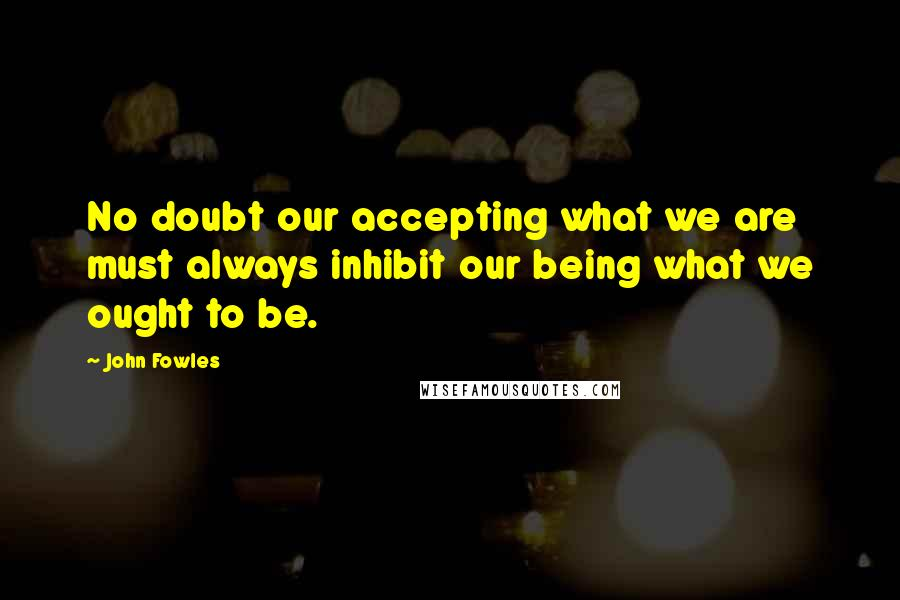 John Fowles quotes: No doubt our accepting what we are must always inhibit our being what we ought to be.