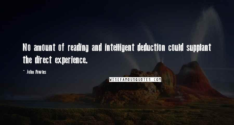 John Fowles quotes: No amount of reading and intelligent deduction could supplant the direct experience.