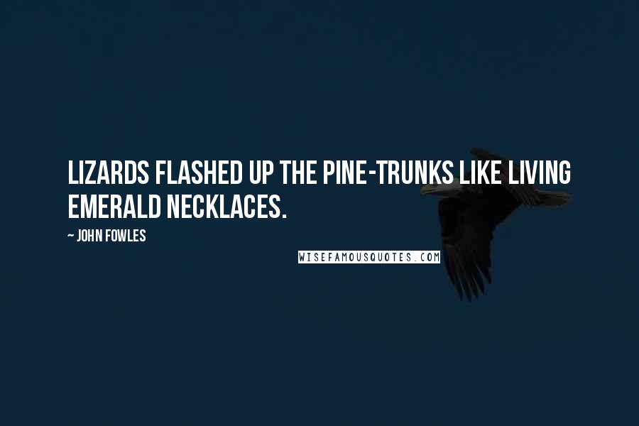 John Fowles quotes: Lizards flashed up the pine-trunks like living emerald necklaces.