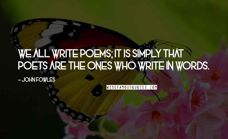John Fowles quotes: We all write poems; it is simply that poets are the ones who write in words.