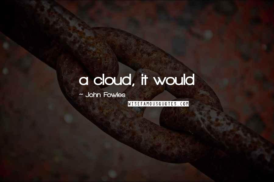 John Fowles quotes: a cloud, it would