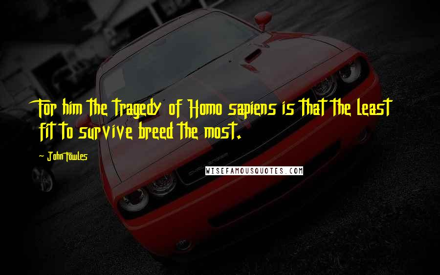 John Fowles quotes: For him the tragedy of Homo sapiens is that the least fit to survive breed the most.
