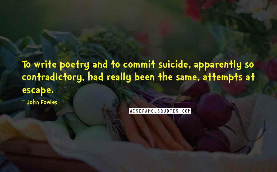 John Fowles quotes: To write poetry and to commit suicide, apparently so contradictory, had really been the same, attempts at escape.