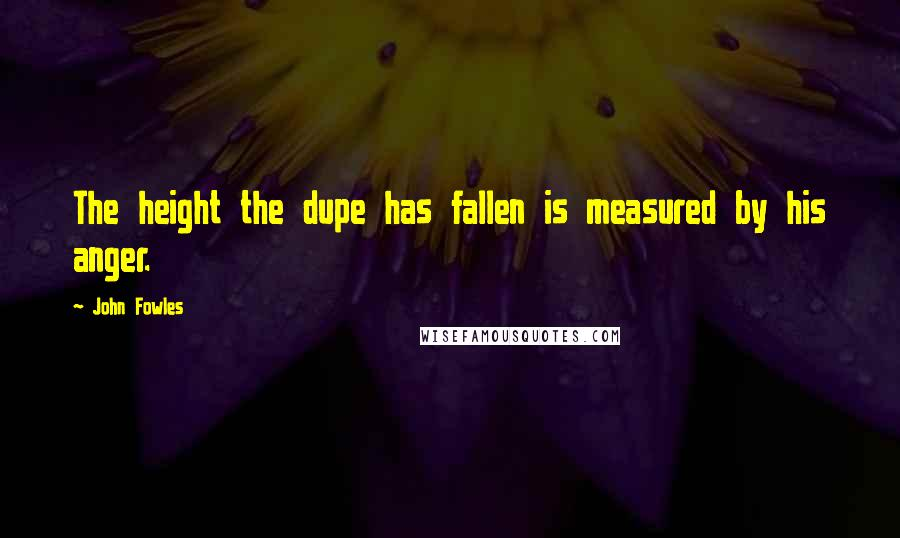 John Fowles quotes: The height the dupe has fallen is measured by his anger.