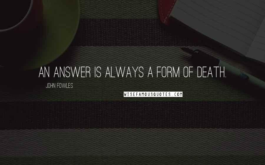 John Fowles quotes: An answer is always a form of death.