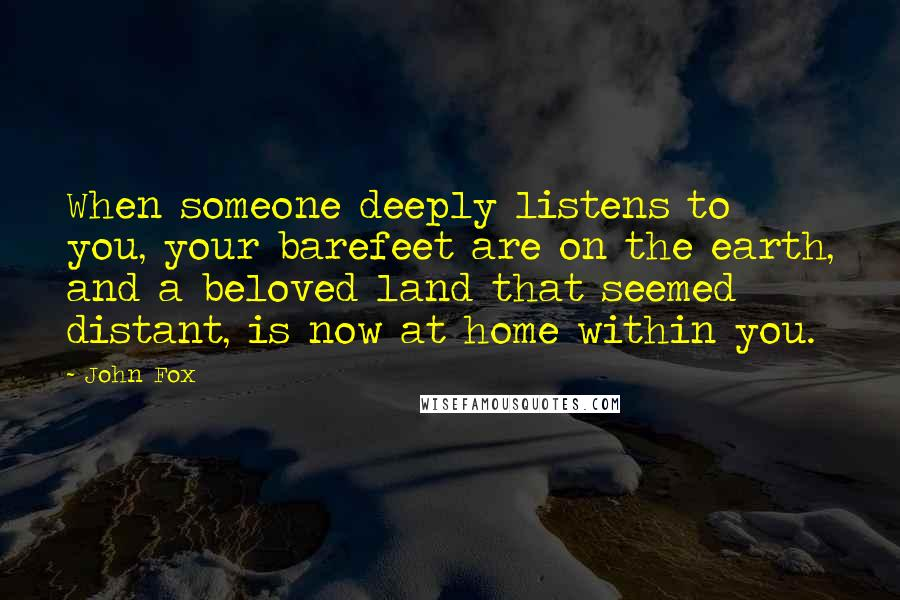 John Fox quotes: When someone deeply listens to you, your barefeet are on the earth, and a beloved land that seemed distant, is now at home within you.