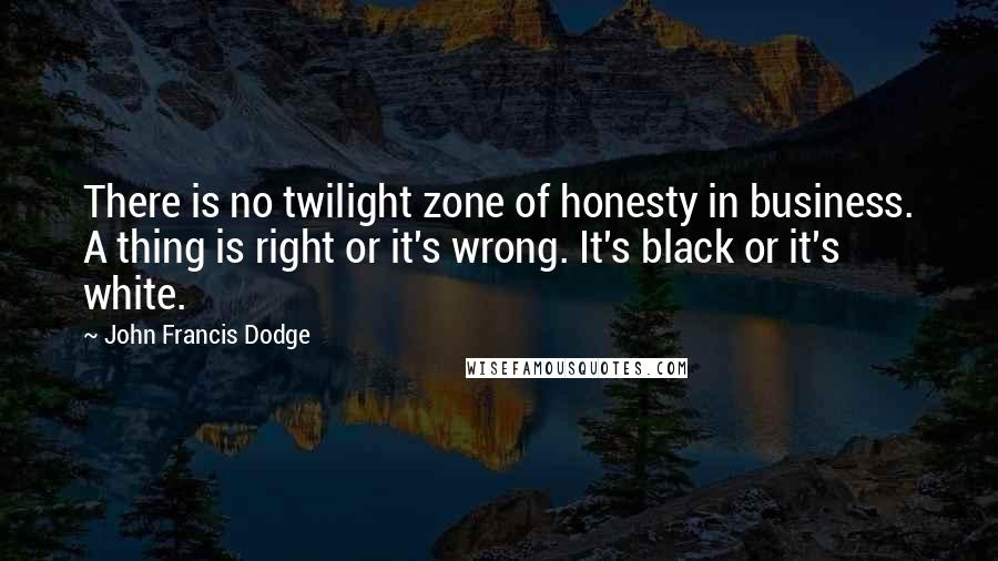 John Francis Dodge quotes: There is no twilight zone of honesty in business. A thing is right or it's wrong. It's black or it's white.