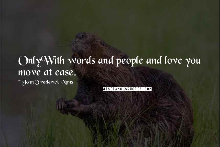 John Frederick Nims quotes: OnlyWith words and people and love you move at ease.