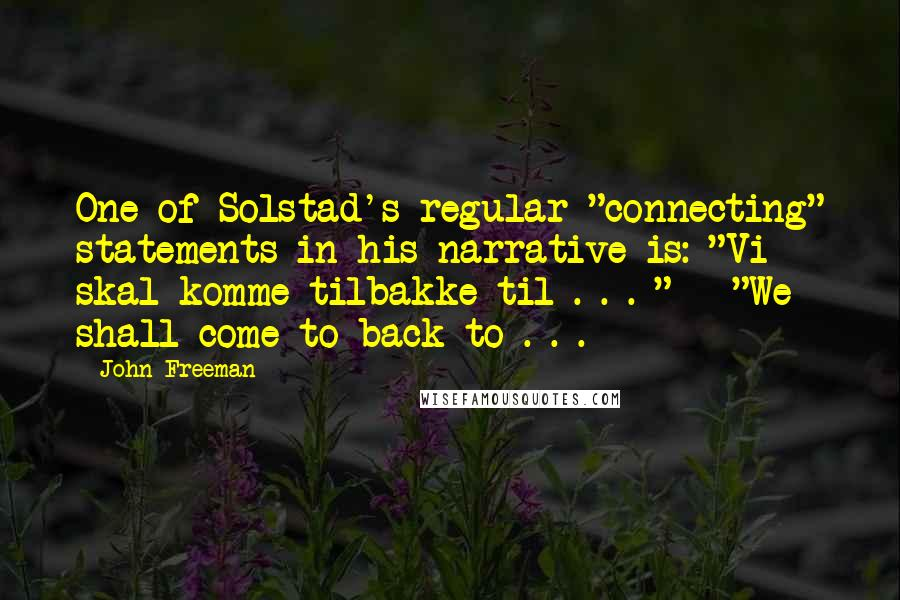 "John Freeman quotes: One of Solstad's regular ""connecting"" statements in his narrative is: ""Vi skal komme tilbakke til . . . "" - ""We shall come to-back to . . ."