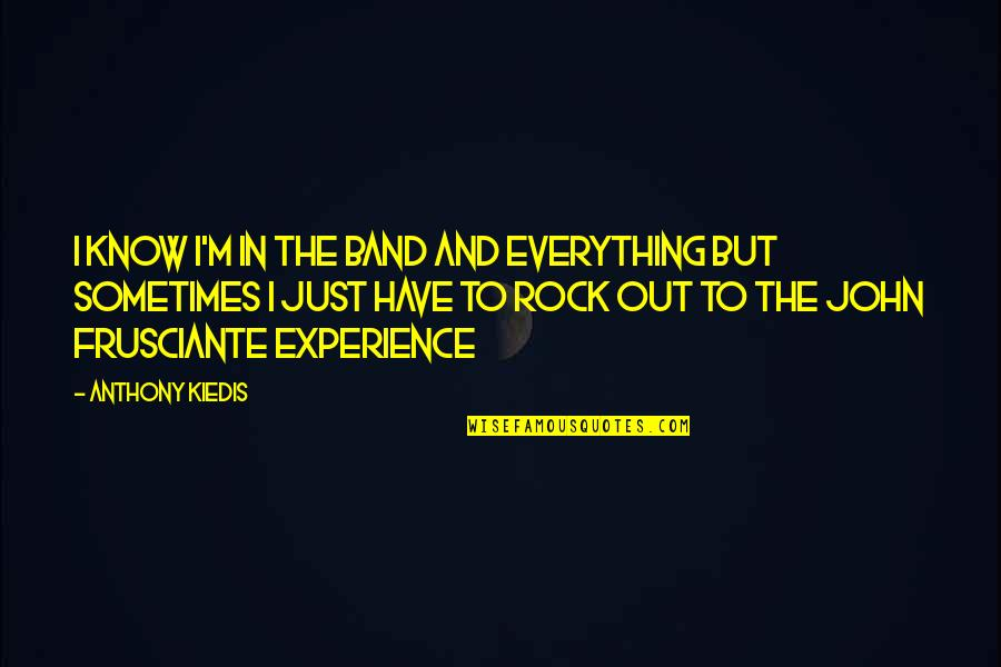 John Frusciante Quotes By Anthony Kiedis: I know I'm in the band and everything