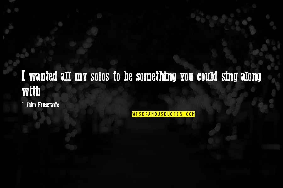 John Frusciante Quotes By John Frusciante: I wanted all my solos to be something