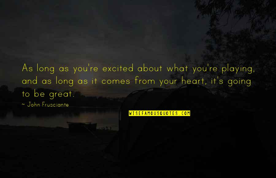John Frusciante Quotes By John Frusciante: As long as you're excited about what you're