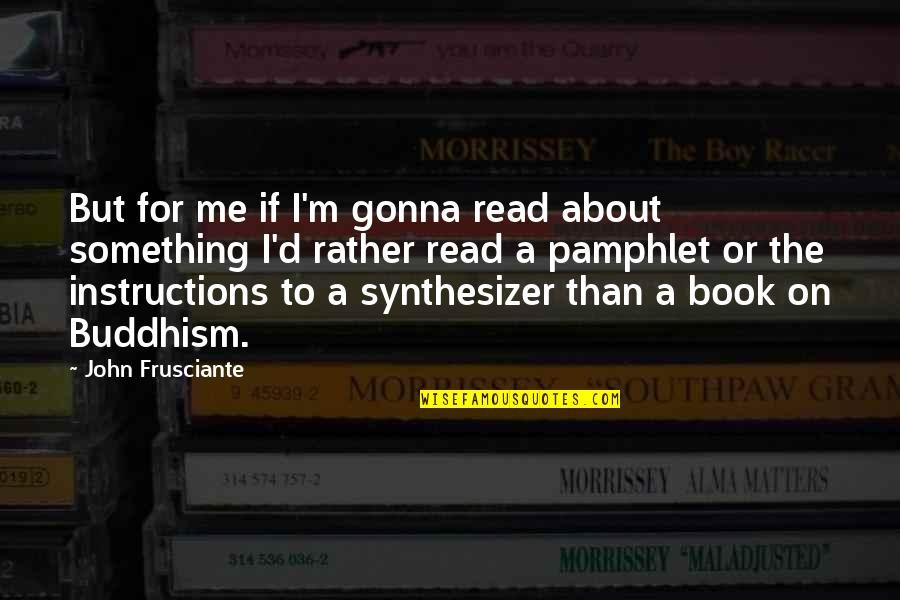 John Frusciante Quotes By John Frusciante: But for me if I'm gonna read about