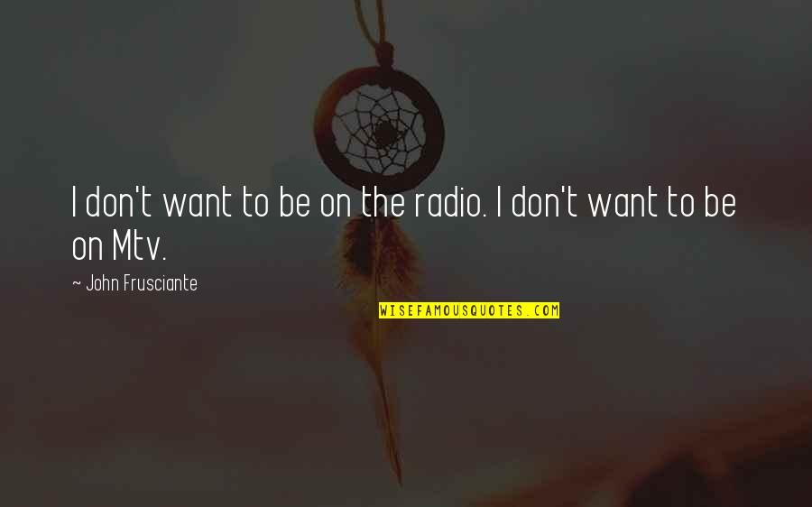 John Frusciante Quotes By John Frusciante: I don't want to be on the radio.