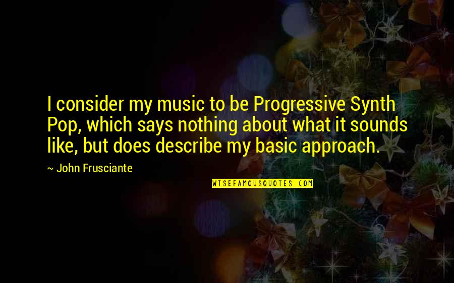 John Frusciante Quotes By John Frusciante: I consider my music to be Progressive Synth