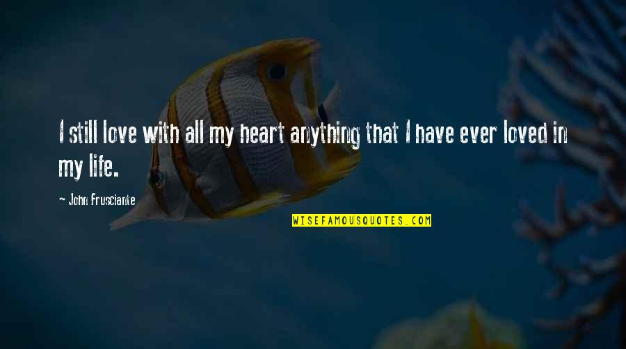 John Frusciante Quotes By John Frusciante: I still love with all my heart anything