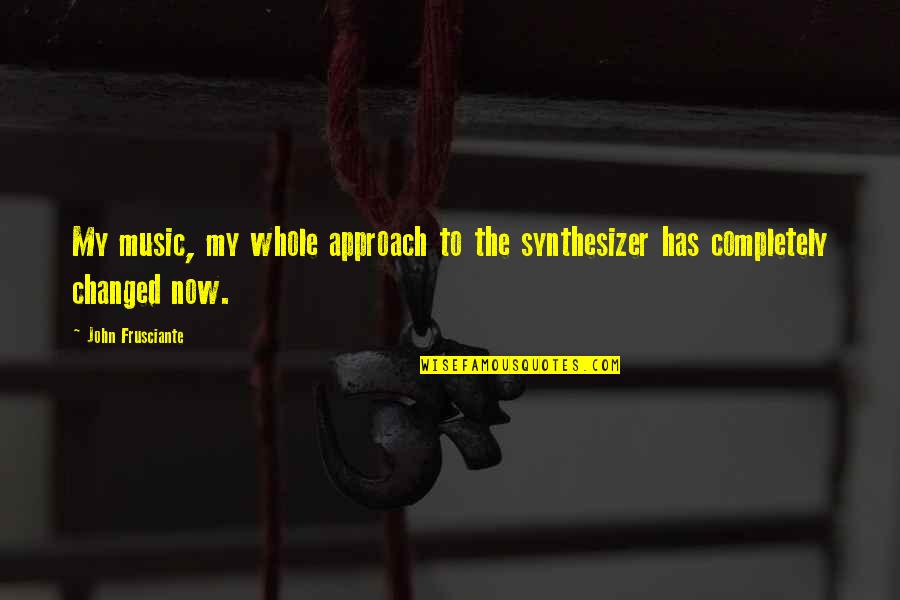 John Frusciante Quotes By John Frusciante: My music, my whole approach to the synthesizer