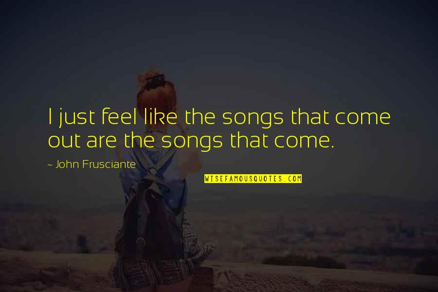 John Frusciante Quotes By John Frusciante: I just feel like the songs that come
