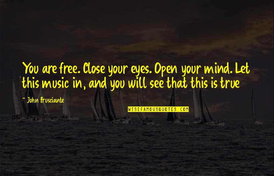 John Frusciante Quotes By John Frusciante: You are free. Close your eyes. Open your