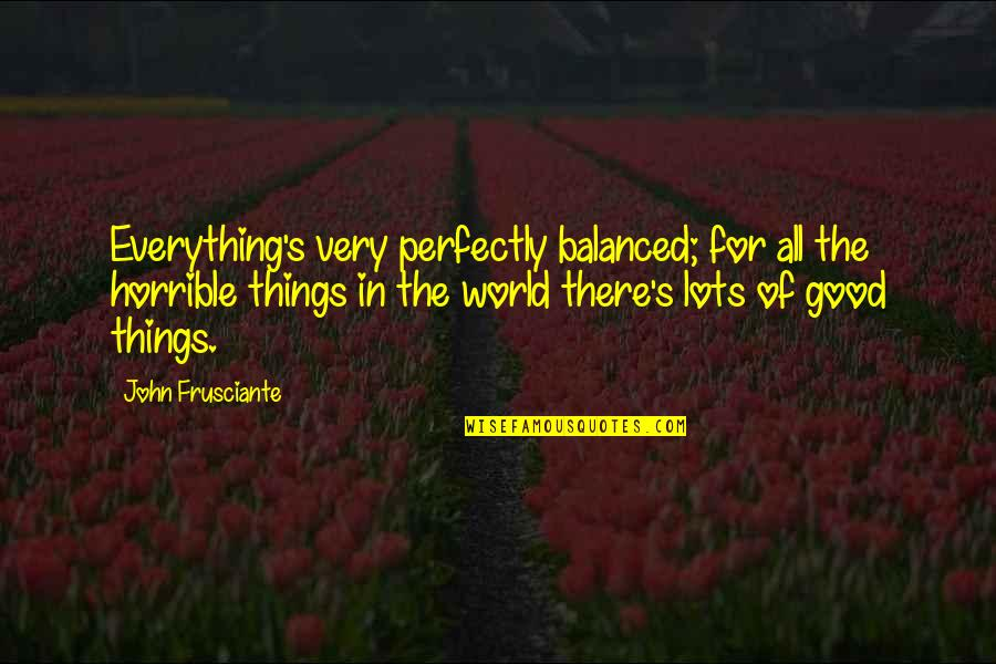 John Frusciante Quotes By John Frusciante: Everything's very perfectly balanced; for all the horrible