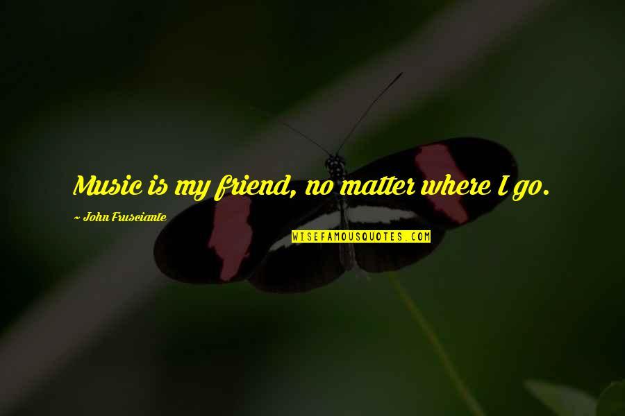 John Frusciante Quotes By John Frusciante: Music is my friend, no matter where I