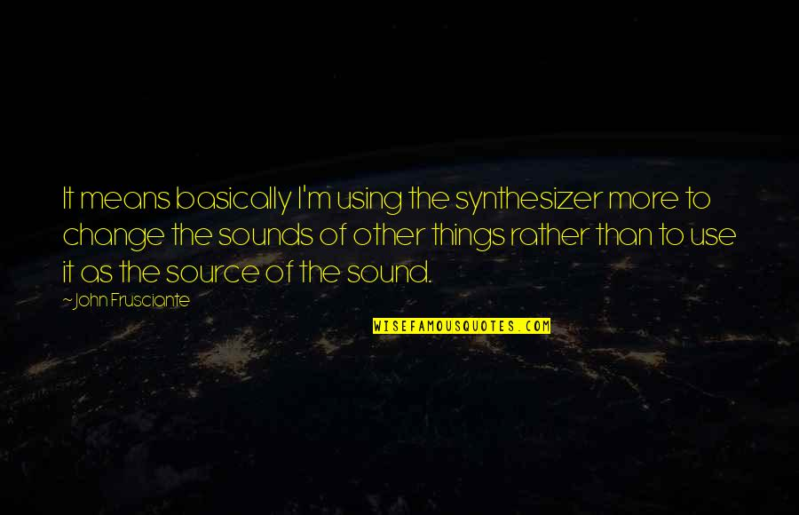 John Frusciante Quotes By John Frusciante: It means basically I'm using the synthesizer more