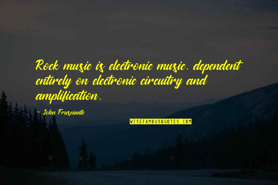 John Frusciante Quotes By John Frusciante: Rock music is electronic music, dependent entirely on
