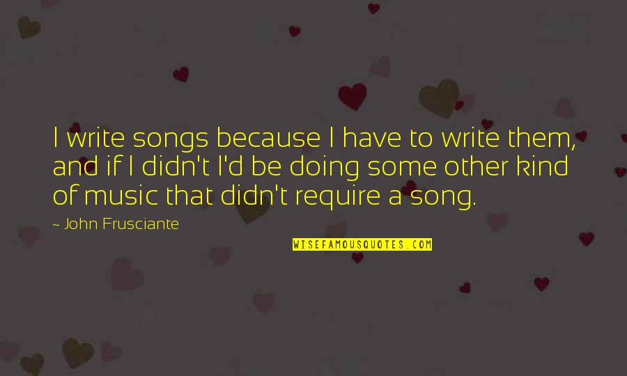 John Frusciante Quotes By John Frusciante: I write songs because I have to write