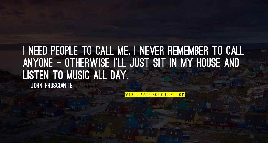 John Frusciante Quotes By John Frusciante: I need people to call me, I never