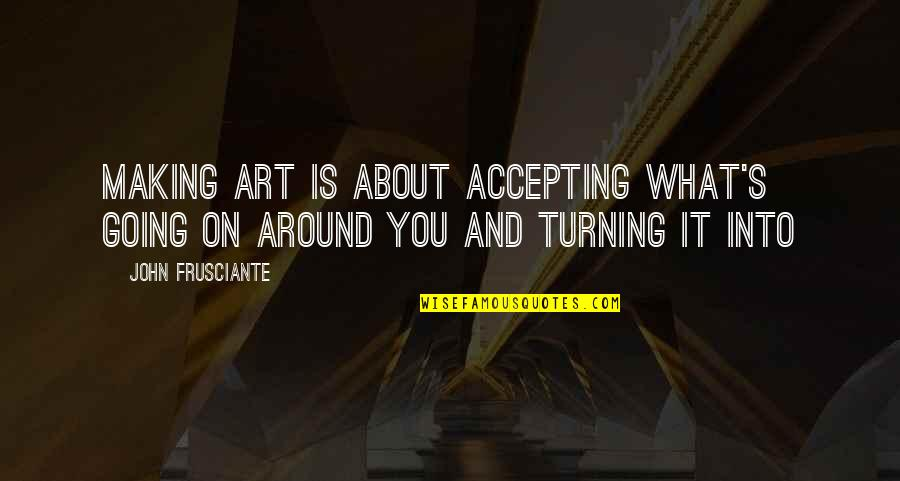 John Frusciante Quotes By John Frusciante: Making art is about accepting what's going on