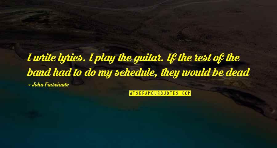 John Frusciante Quotes By John Frusciante: I write lyrics. I play the guitar. If
