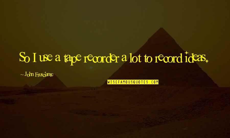 John Frusciante Quotes By John Frusciante: So I use a tape recorder a lot