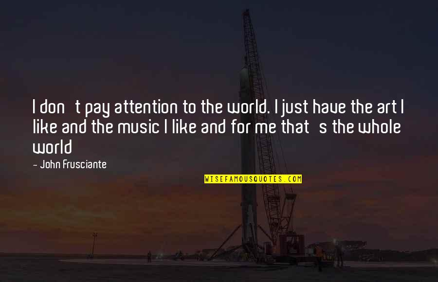 John Frusciante Quotes By John Frusciante: I don't pay attention to the world. I