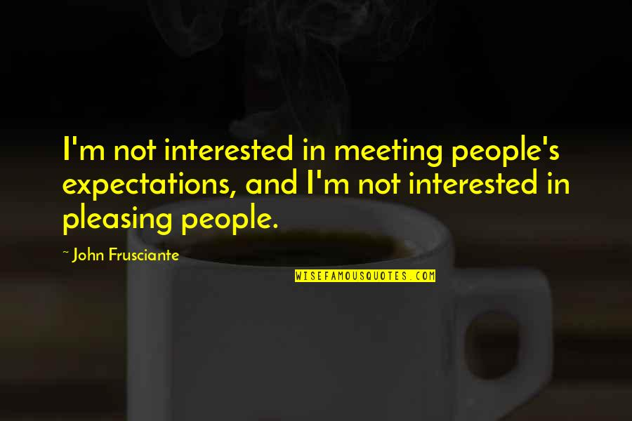 John Frusciante Quotes By John Frusciante: I'm not interested in meeting people's expectations, and