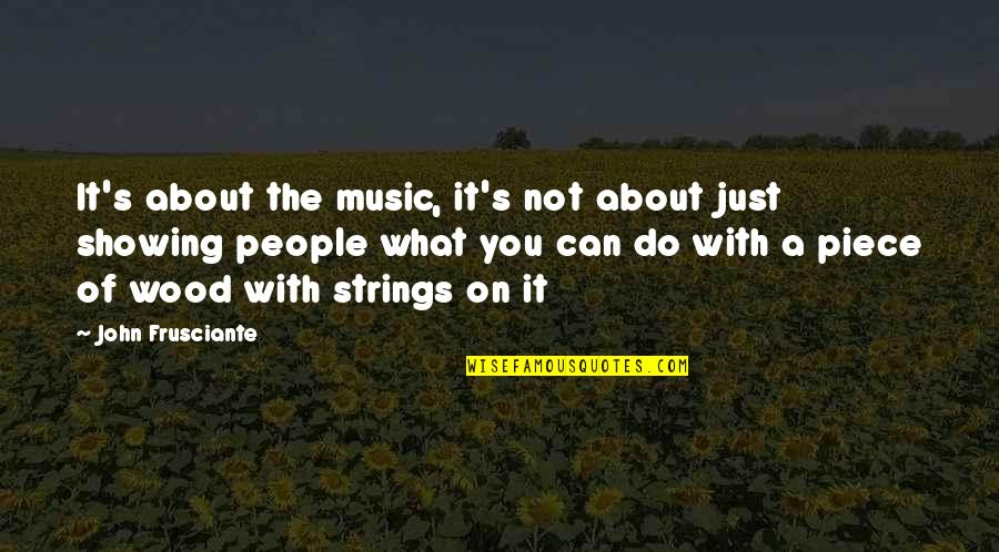John Frusciante Quotes By John Frusciante: It's about the music, it's not about just