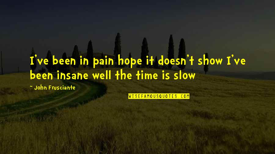John Frusciante Quotes By John Frusciante: I've been in pain hope it doesn't show