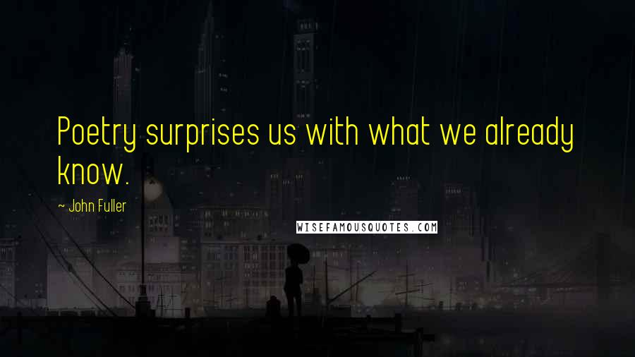 John Fuller quotes: Poetry surprises us with what we already know.