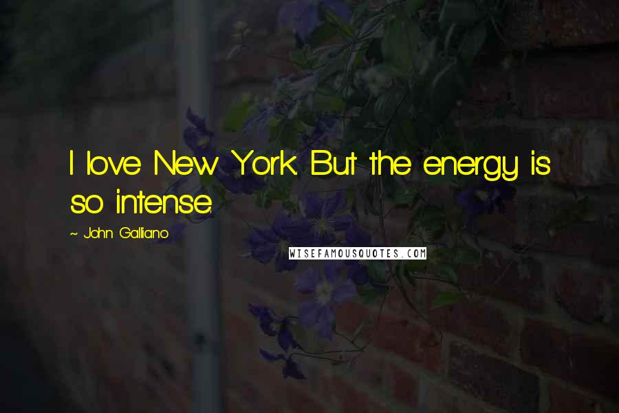 John Galliano quotes: I love New York. But the energy is so intense.