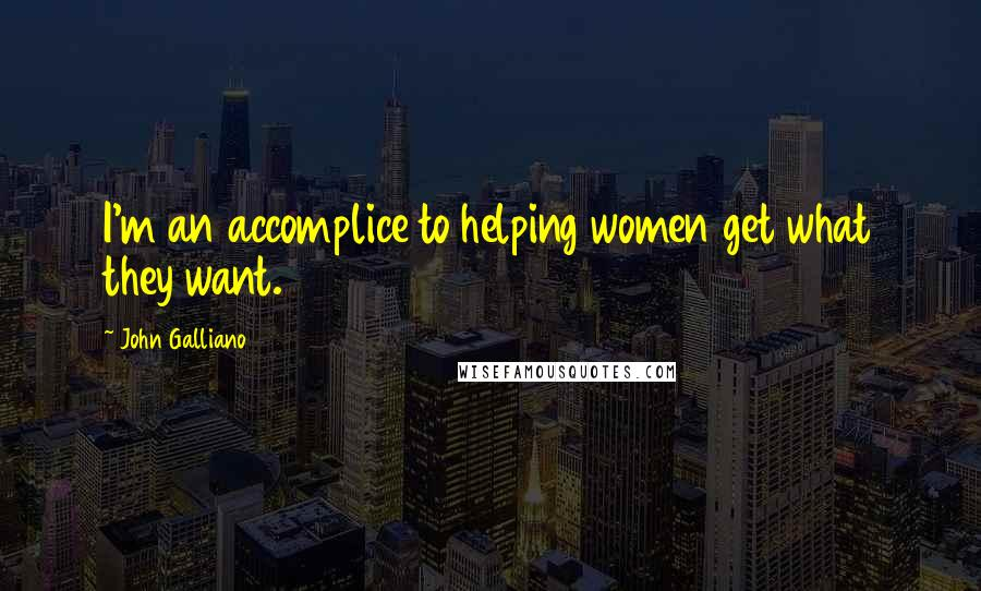 John Galliano quotes: I'm an accomplice to helping women get what they want.
